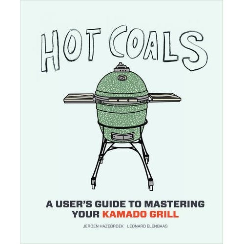 Hot Coals: A User's Guide to Mastering Your Kamado Grill