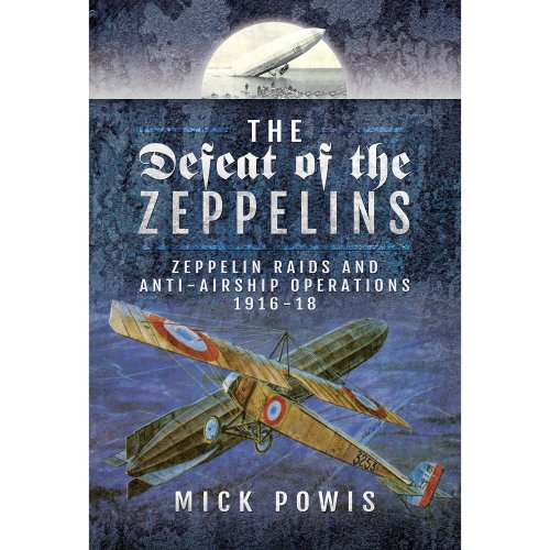 The Defeat of the Zeppelins: Zeppelin Raids and Anti-Airship Operations 1916-18