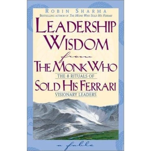 Leadership Wisdom From The Monk Who Sold His Ferrari: The Eight Rituals of Visionary Leaders
